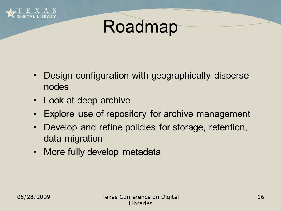 Roadmap 05/28/2009Texas Conference on Digital Libraries 16 Design configuration with geographically disperse nodes Look at deep archive Explore use of repository for archive management Develop and refine policies for storage, retention, data migration More fully develop metadata