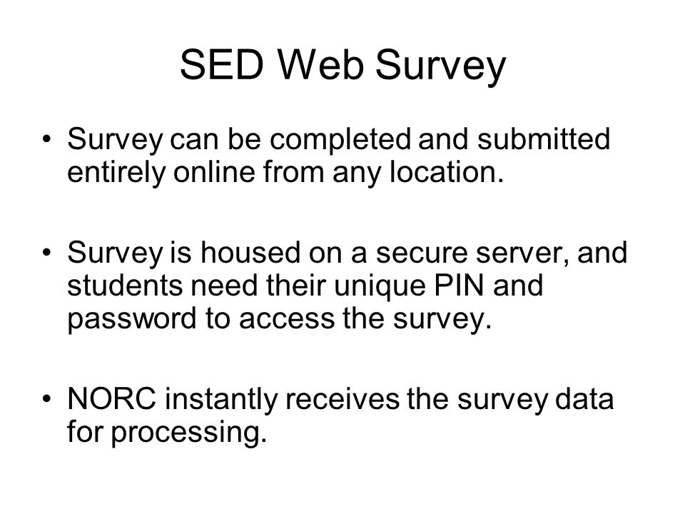 SED Web Survey Survey can be completed and submitted entirely online from any location. Survey is housed on a secure server, and students need their u