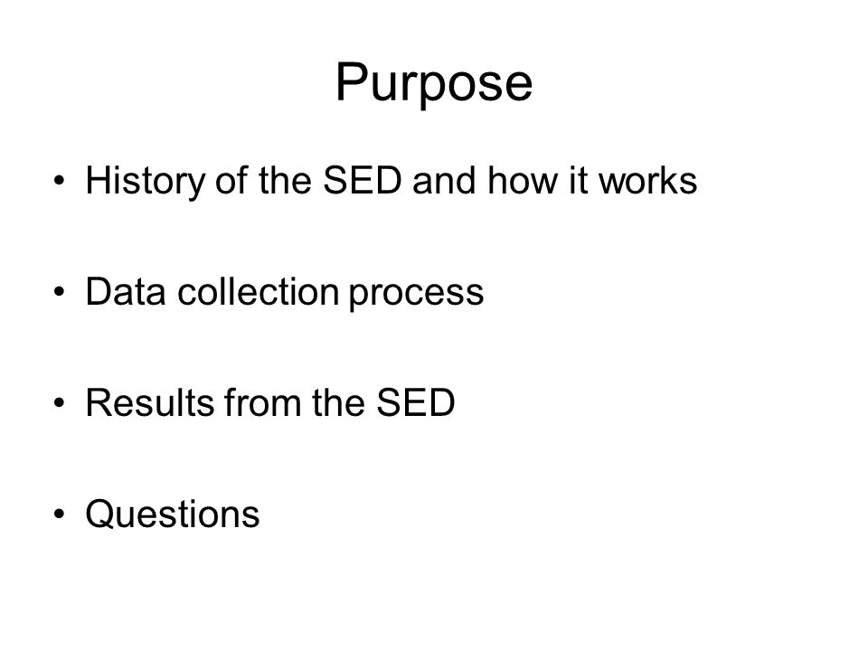 Purpose History of the SED and how it works Data collection process Results from the SED Questions