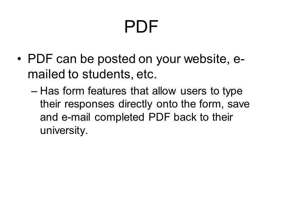 PDF PDF can be posted on your website, e- mailed to students, etc. –Has form features that allow users to type their responses directly onto the form,