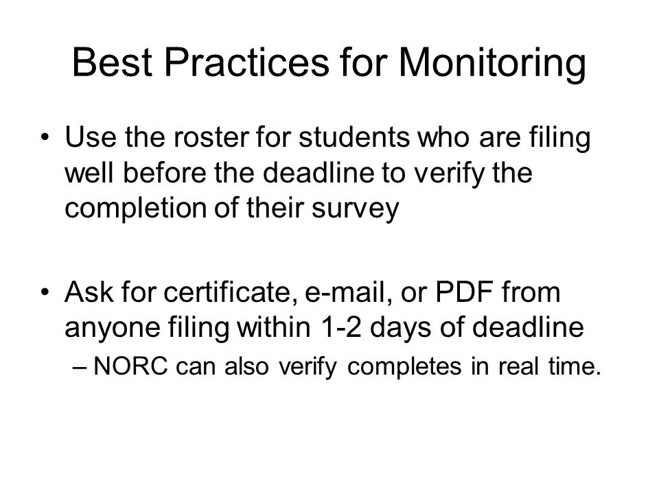 Best Practices for Monitoring Use the roster for students who are filing well before the deadline to verify the completion of their survey Ask for cer