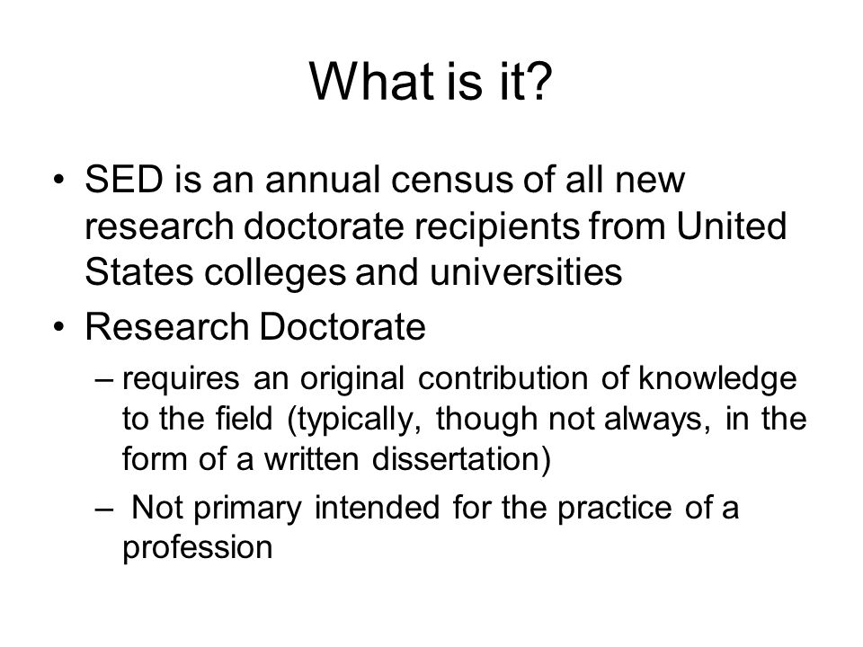 What is it? SED is an annual census of all new research doctorate recipients from United States colleges and universities Research Doctorate –requires