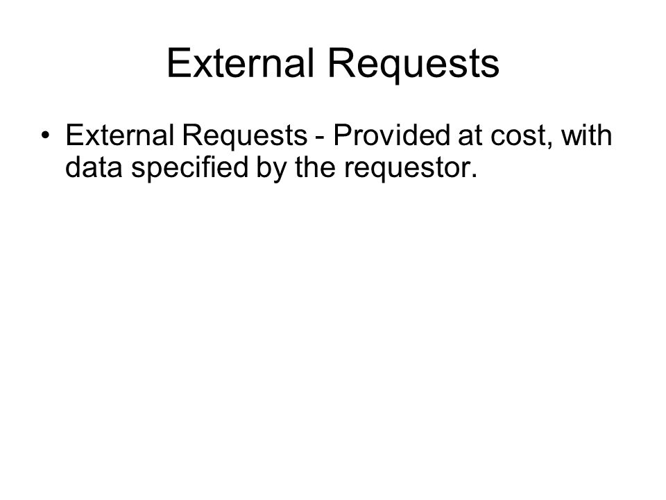 External Requests External Requests - Provided at cost, with data specified by the requestor.