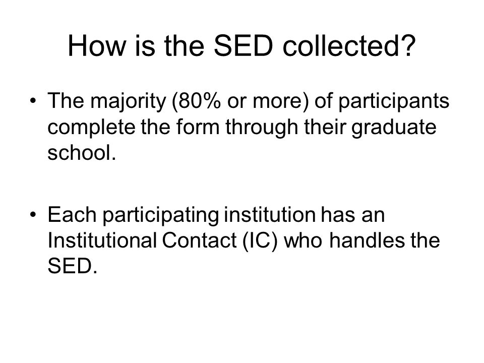 How is the SED collected? The majority (80% or more) of participants complete the form through their graduate school. Each participating institution h