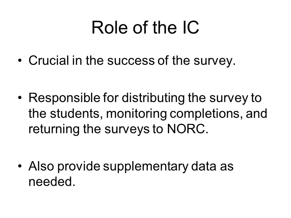 Role of the IC Crucial in the success of the survey. Responsible for distributing the survey to the students, monitoring completions, and returning th