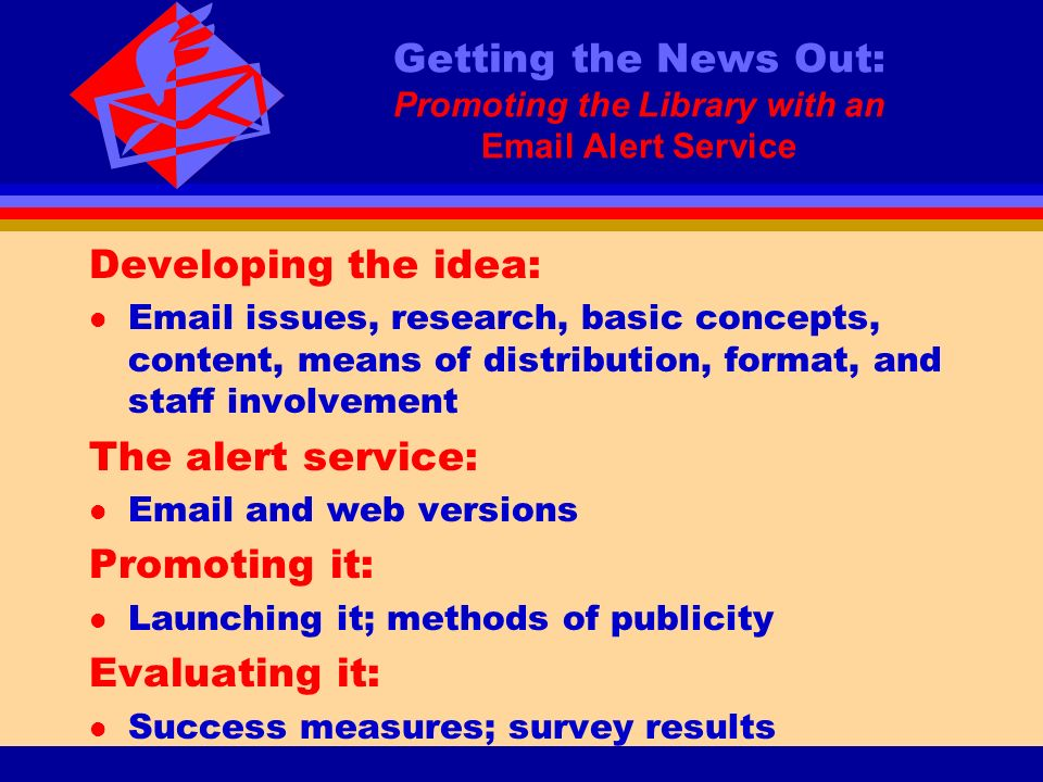 Getting the News Out: Promoting the Library with an Email Alert Service Developing the idea: l Email issues, research, basic concepts, content, means of distribution, format, and staff involvement The alert service: l Email and web versions Promoting it: l Launching it; methods of publicity Evaluating it: l Success measures; survey results