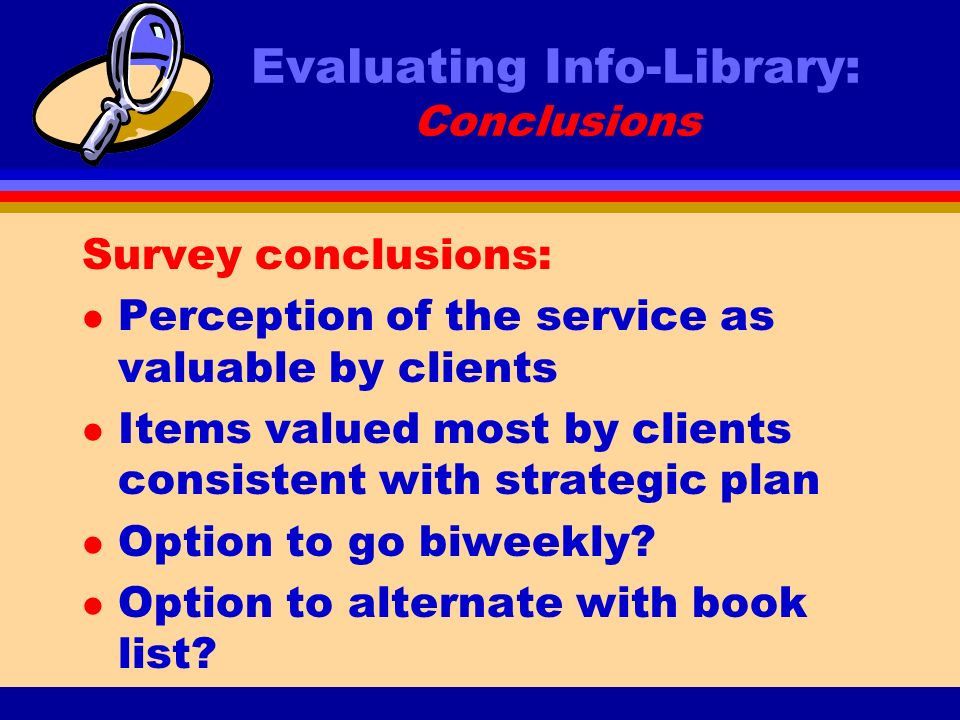 Evaluating Info-Library: Conclusions Survey conclusions: l Perception of the service as valuable by clients l Items valued most by clients consistent with strategic plan l Option to go biweekly.