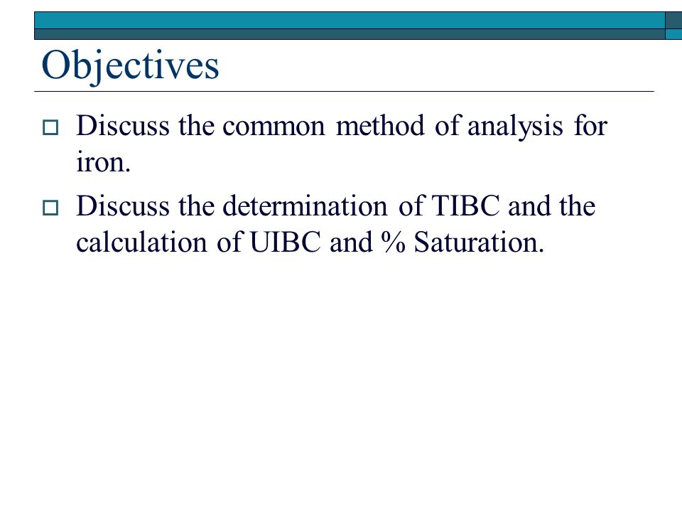 Objectives Discuss the common method of analysis for iron. Discuss the determination of TIBC and the calculation of UIBC and % Saturation.