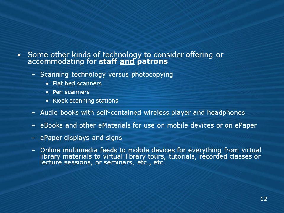 12 Some other kinds of technology to consider offering or accommodating for staff and patrons –Scanning technology versus photocopying Flat bed scanners Pen scanners Kiosk scanning stations –Audio books with self-contained wireless player and headphones –eBooks and other eMaterials for use on mobile devices or on ePaper –ePaper displays and signs –Online multimedia feeds to mobile devices for everything from virtual library materials to virtual library tours, tutorials, recorded classes or lecture sessions, or seminars, etc., etc.