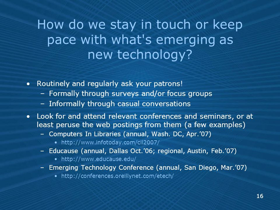 16 How do we stay in touch or keep pace with what s emerging as new technology.