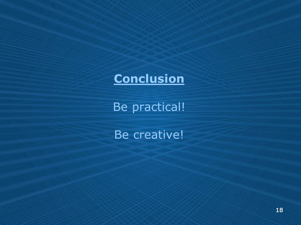 18 Conclusion Be practical! Be creative!