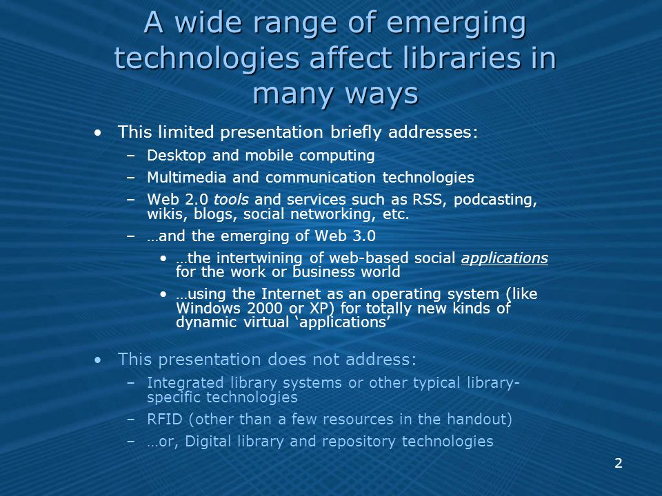 2 A wide range of emerging technologies affect libraries in many ways This limited presentation briefly addresses: –Desktop and mobile computing –Multimedia and communication technologies –Web 2.0 tools and services such as RSS, podcasting, wikis, blogs, social networking, etc.