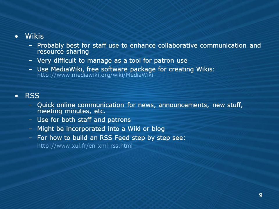 9 Wikis –Probably best for staff use to enhance collaborative communication and resource sharing –Very difficult to manage as a tool for patron use –Use MediaWiki, free software package for creating Wikis: http://www.mediawiki.org/wiki/MediaWiki RSS –Quick online communication for news, announcements, new stuff, meeting minutes, etc.
