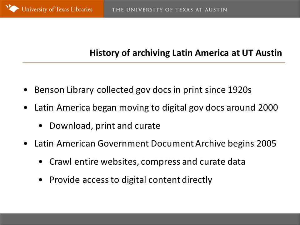 History of archiving Latin America at UT Austin Benson Library collected gov docs in print since 1920s Latin America began moving to digital gov docs