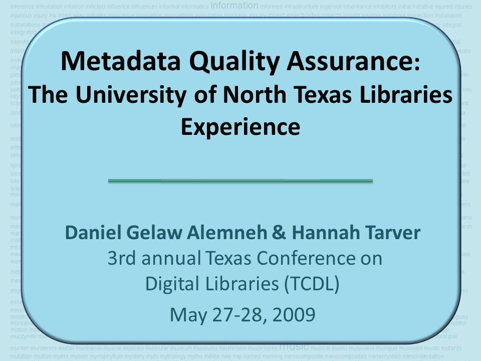 Metadata Quality Assurance : The University of North Texas Libraries Experience Daniel Gelaw Alemneh & Hannah Tarver 3rd annual Texas Conference on Digital Libraries (TCDL) May 27-28, 2009