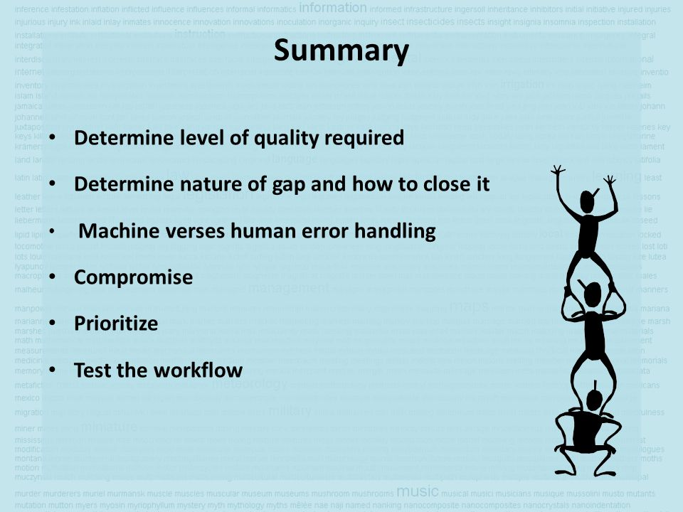 Summary Determine level of quality required Determine nature of gap and how to close it Machine verses human error handling Compromise Prioritize Test