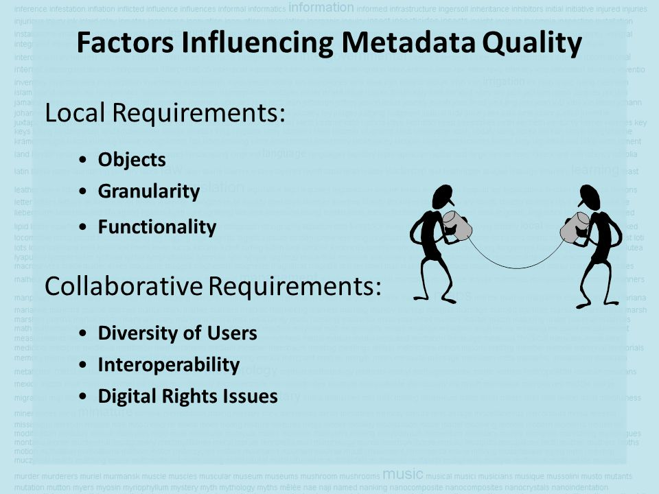 Factors Influencing Metadata Quality Local Requirements: Objects Granularity Functionality Collaborative Requirements: Diversity of Users Interoperabi