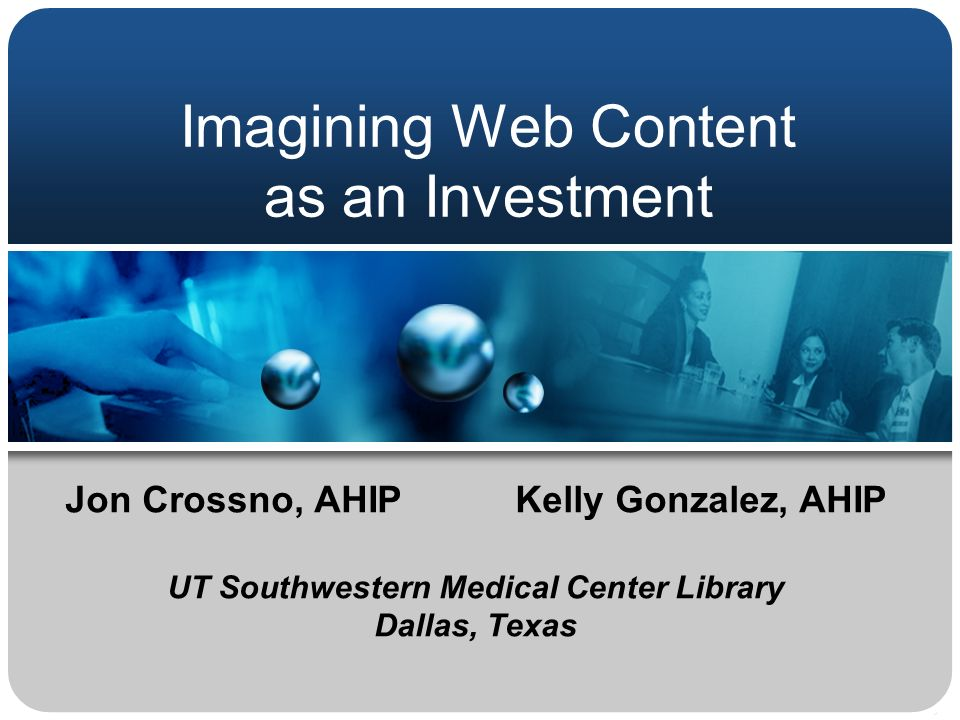 Imagining Web Content as an Investment Jon Crossno, AHIPKelly Gonzalez, AHIP UT Southwestern Medical Center Library Dallas, Texas