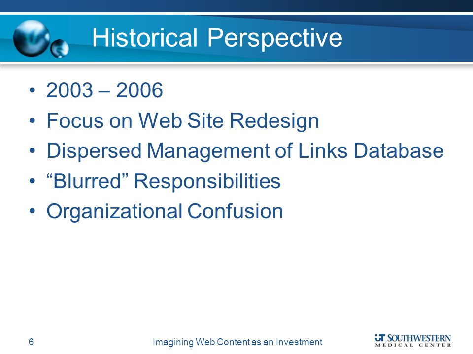 Historical Perspective 2003 – 2006 Focus on Web Site Redesign Dispersed Management of Links Database Blurred Responsibilities Organizational Confusion Imagining Web Content as an Investment6