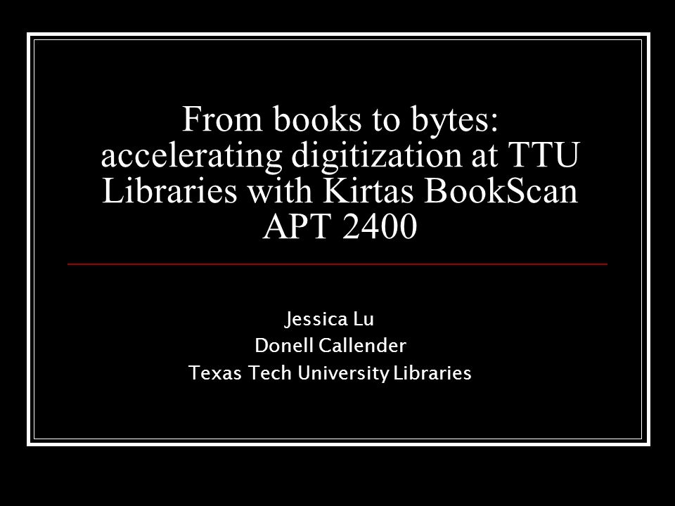 From books to bytes: accelerating digitization at TTU Libraries with Kirtas BookScan APT 2400 Jessica Lu Donell Callender Texas Tech University Libraries