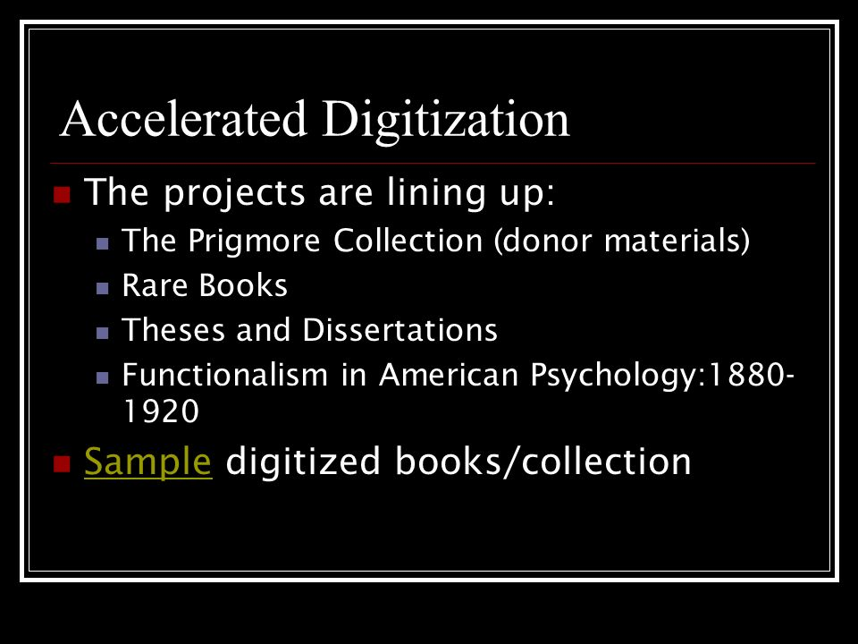 Accelerated Digitization The projects are lining up: The Prigmore Collection (donor materials) Rare Books Theses and Dissertations Functionalism in American Psychology:1880- 1920 Sample digitized books/collection Sample