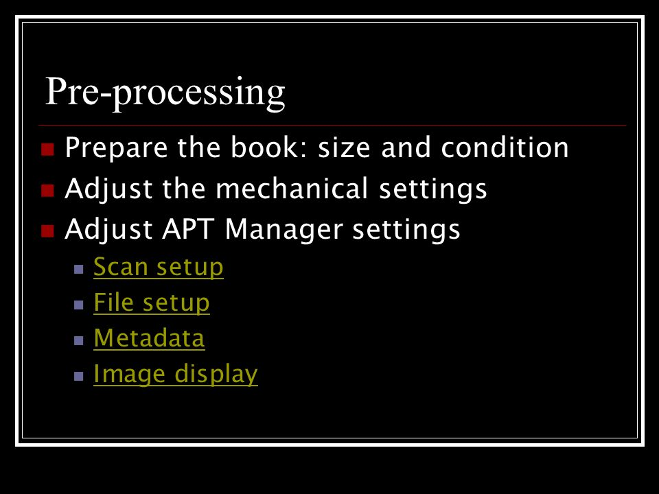 Pre-processing Prepare the book: size and condition Adjust the mechanical settings Adjust APT Manager settings Scan setup File setup Metadata Image display