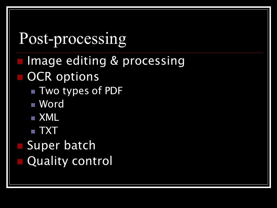 Post-processing Image editing & processing OCR options Two types of PDF Word XML TXT Super batch Quality control
