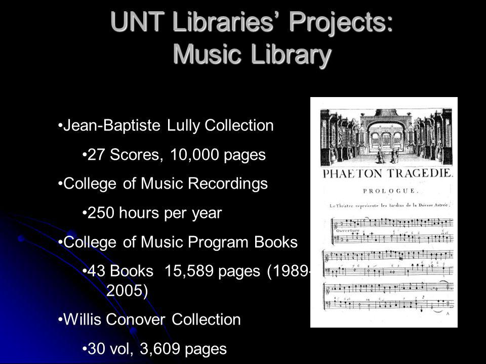 UNT Libraries Projects: Music Library Jean-Baptiste Lully Collection 27 Scores, 10,000 pages College of Music Recordings 250 hours per year College of Music Program Books 43 Books 15,589 pages (1989- 2005) Willis Conover Collection 30 vol, 3,609 pages