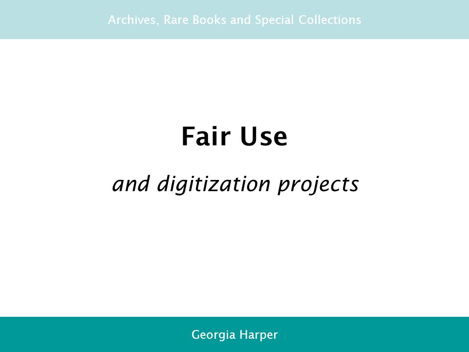 Overview Fair use 20-year rule Permission Orphans Decision-makers Fair Use and digitization projects Archives, Rare Books and Special Collections Georgia Harper