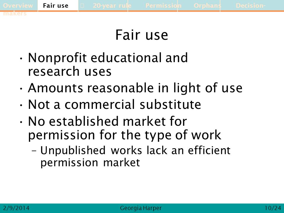 Overview Fair use 20-year rule Permission Orphans Decision-makers 2/9/2014Georgia Harper Fair use Nonprofit educational and research uses Amounts reasonable in light of use Not a commercial substitute No established market for permission for the type of work –Unpublished works lack an efficient permission market Fair use 10/24