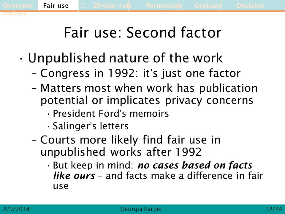 Overview Fair use 20-year rule Permission Orphans Decision-makers 2/9/2014Georgia Harper Fair use: Second factor Unpublished nature of the work –Congress in 1992: its just one factor –Matters most when work has publication potential or implicates privacy concerns President Fords memoirs Salingers letters –Courts more likely find fair use in unpublished works after 1992 But keep in mind: no cases based on facts like ours – and facts make a difference in fair use Fair use 12/24