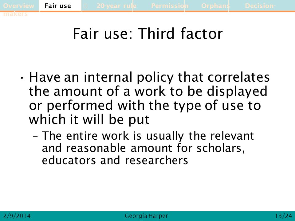 Overview Fair use 20-year rule Permission Orphans Decision-makers 2/9/2014Georgia Harper Fair use: Third factor Have an internal policy that correlate