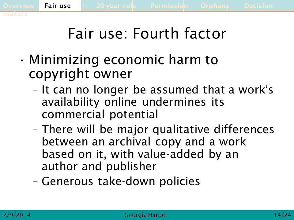 Overview Fair use 20-year rule Permission Orphans Decision-makers 2/9/2014Georgia Harper Fair use: Fourth factor Minimizing economic harm to copyright owner –It can no longer be assumed that a works availability online undermines its commercial potential –There will be major qualitative differences between an archival copy and a work based on it, with value-added by an author and publisher –Generous take-down policies Fair use 14/24