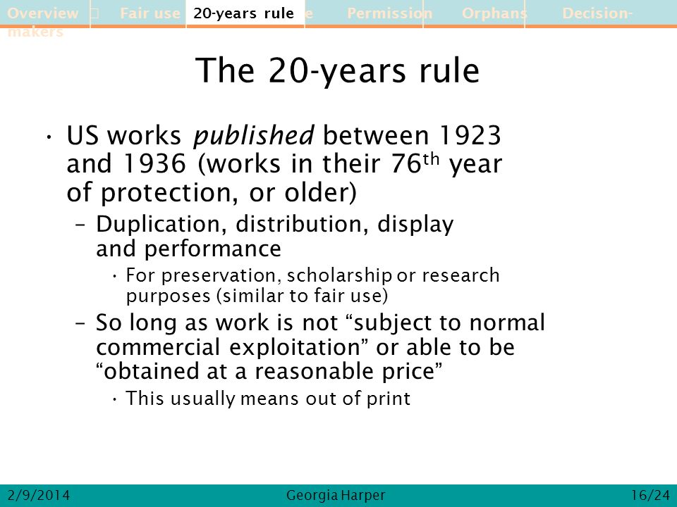 Overview Fair use 20-year rule Permission Orphans Decision-makers 2/9/2014Georgia Harper The 20-years rule US works published between 1923 and 1936 (works in their 76 th year of protection, or older) –Duplication, distribution, display and performance For preservation, scholarship or research purposes (similar to fair use) –So long as work is not subject to normal commercial exploitation or able to beobtained at a reasonable price This usually means out of print 20-years rule 16/24