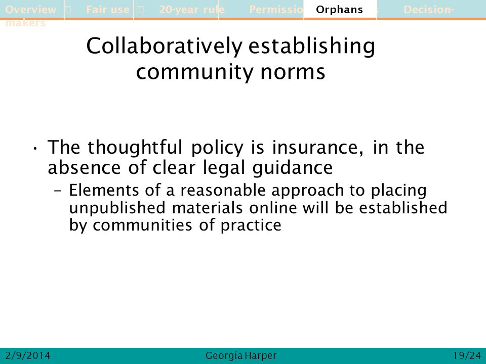 Overview Fair use 20-year rule Permission Orphans Decision-makers 2/9/2014Georgia Harper Collaboratively establishing community norms The thoughtful policy is insurance, in the absence of clear legal guidance –Elements of a reasonable approach to placing unpublished materials online will be established by communities of practice Orphans 19/24