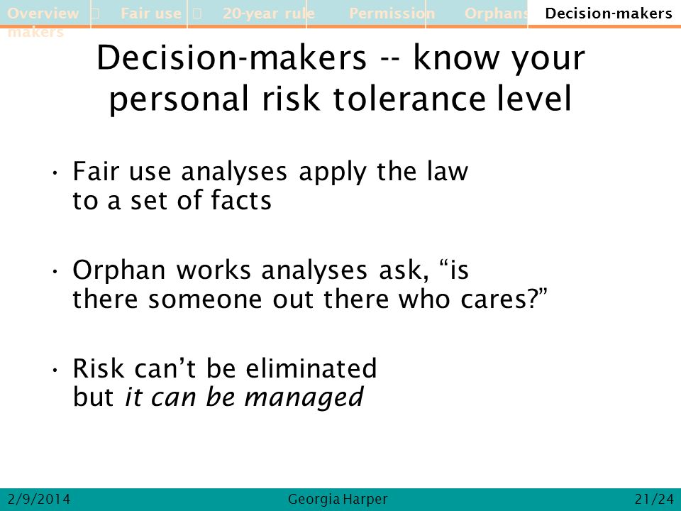 Overview Fair use 20-year rule Permission Orphans Decision-makers 2/9/2014Georgia Harper Decision-makers -- know your personal risk tolerance level Fair use analyses apply the law to a set of facts Orphan works analyses ask, is there someone out there who cares.