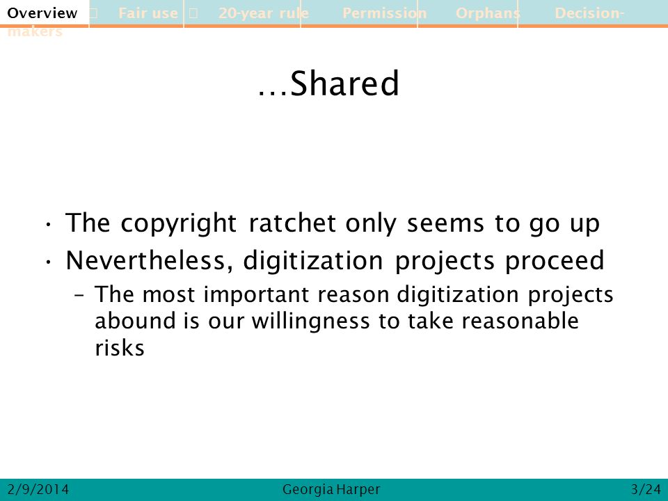 Overview Fair use 20-year rule Permission Orphans Decision-makers 2/9/2014Georgia Harper …Shared The copyright ratchet only seems to go up Nevertheless, digitization projects proceed –The most important reason digitization projects abound is our willingness to take reasonable risks Overview 3/24