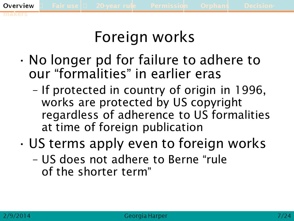 Overview Fair use 20-year rule Permission Orphans Decision-makers 2/9/2014Georgia Harper Foreign works No longer pd for failure to adhere to our formalities in earlier eras –If protected in country of origin in 1996, works are protected by US copyright regardless of adherence to US formalities at time of foreign publication US terms apply even to foreign works –US does not adhere to Berne rule of the shorter term Overview 7/24