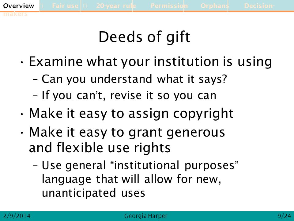 Overview Fair use 20-year rule Permission Orphans Decision-makers 2/9/2014Georgia Harper Deeds of gift Examine what your institution is using –Can you understand what it says.