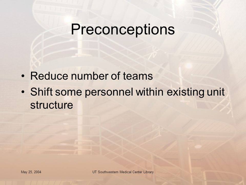 May 25, 2004UT Southwestern Medical Center Library Preconceptions Reduce number of teams Shift some personnel within existing unit structure
