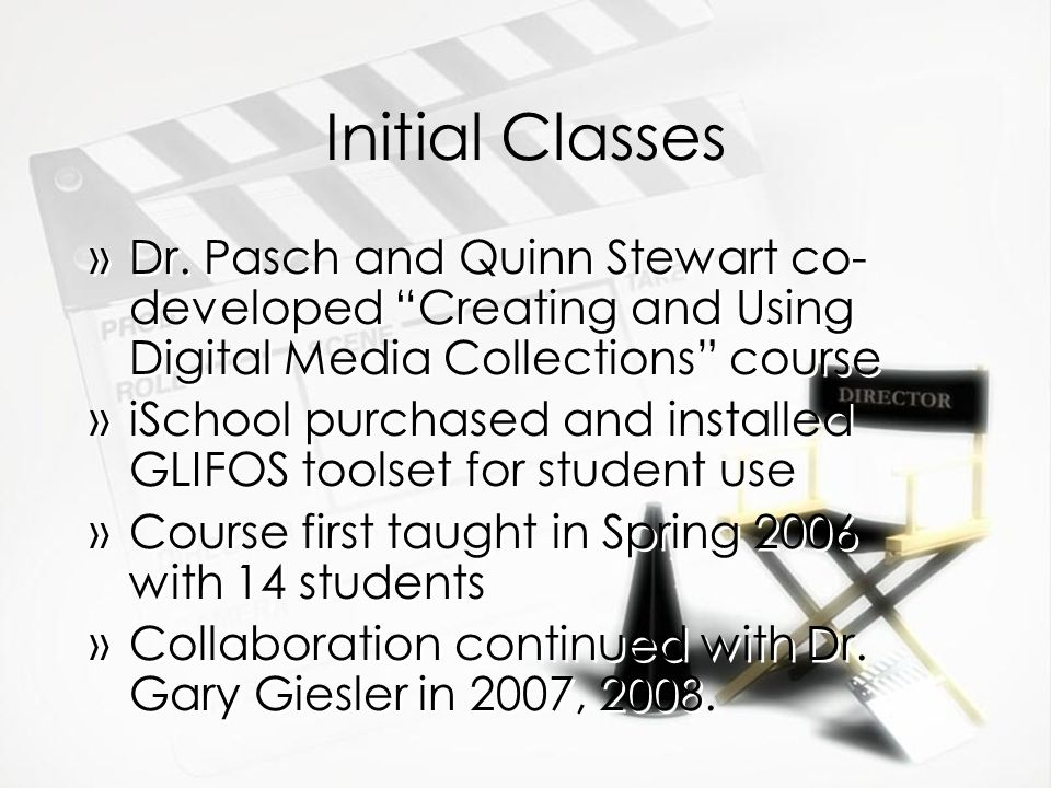 Initial Classes »Dr. Pasch and Quinn Stewart co- developed Creating and Using Digital Media Collections course »iSchool purchased and installed GLIFOS