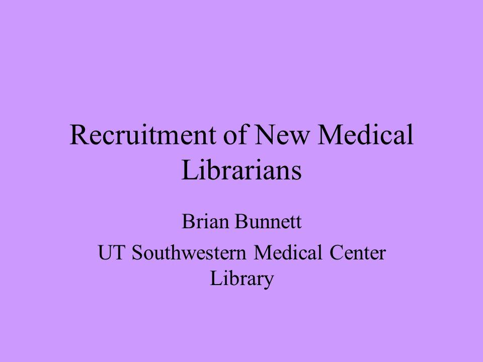Recruitment of New Medical Librarians Brian Bunnett UT Southwestern Medical Center Library