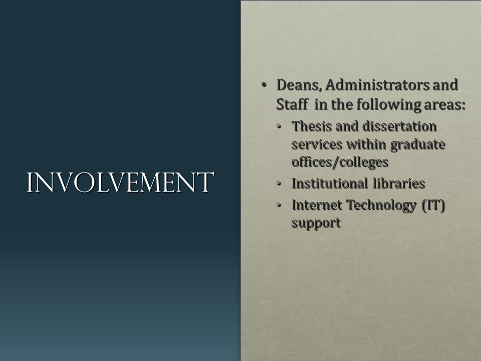 involvement Deans, Administrators and Staff in the following areas: Deans, Administrators and Staff in the following areas: Thesis and dissertation services within graduate offices/colleges Thesis and dissertation services within graduate offices/colleges Institutional libraries Institutional libraries Internet Technology (IT) support Internet Technology (IT) support