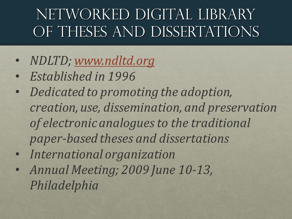 Networked digital library of theses and dissertations NDLTD;   Established in 1996 Dedicated to promoting the adoption, creation, use, dissemination, and preservation of electronic analogues to the traditional paper-based theses and dissertations International organization Annual Meeting; 2009 June 10-13, Philadelphia