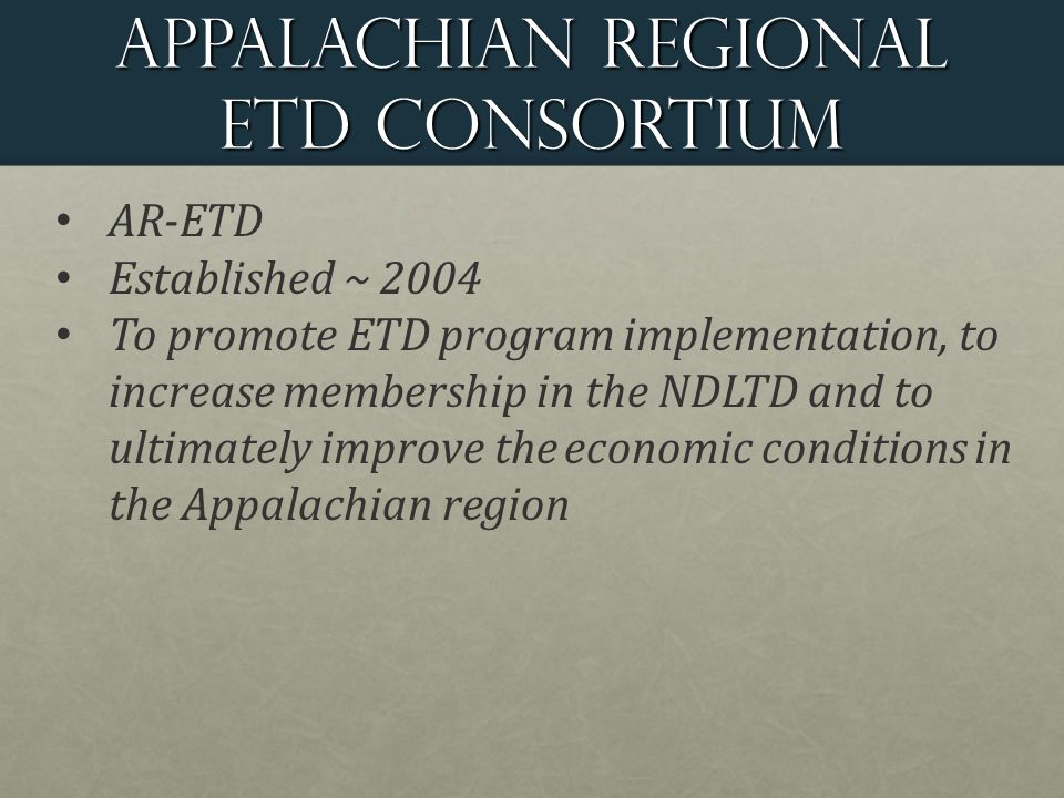 Appalachian regional ETD Consortium AR-ETD Established ~ 2004 To promote ETD program implementation, to increase membership in the NDLTD and to ultimately improve the economic conditions in the Appalachian region
