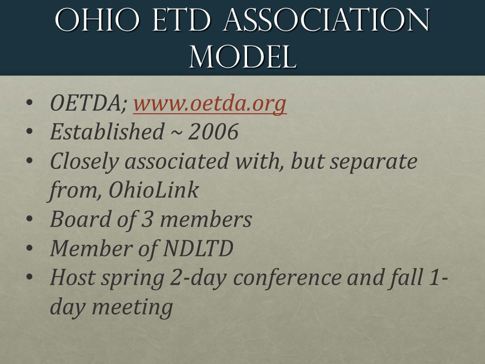 Ohio ETD Association Model OETDA;   Established ~ 2006 Closely associated with, but separate from, OhioLink Board of 3 members Member of NDLTD Host spring 2-day conference and fall 1- day meeting