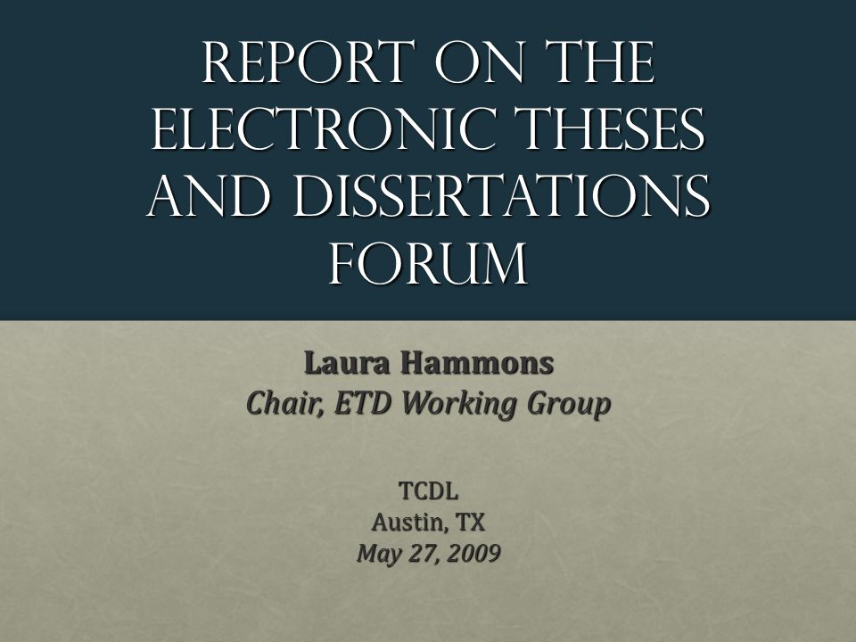 Report on the Electronic theses and dissertations Forum Laura Hammons Chair, ETD Working Group TCDL Austin, TX May 27, 2009
