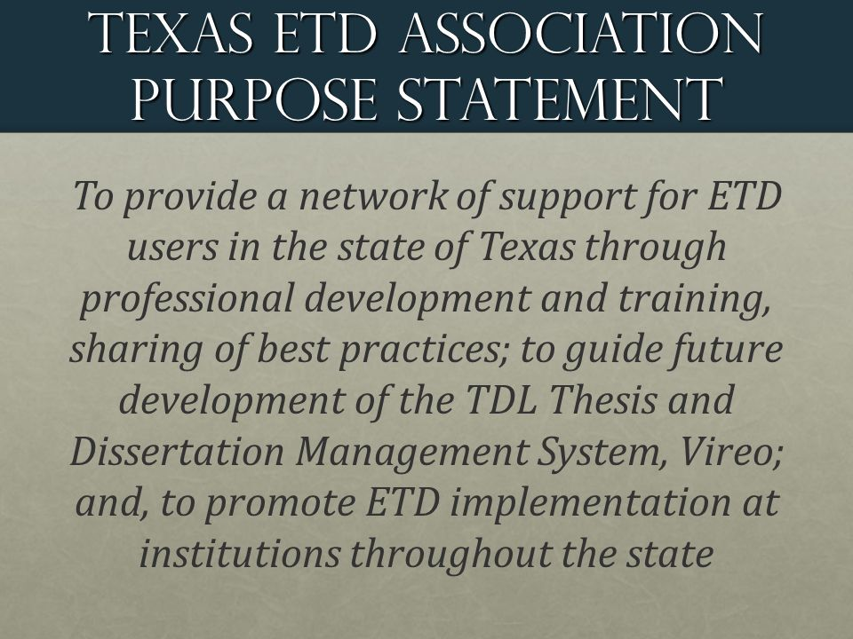 Texas ETD Association purpose statement To provide a network of support for ETD users in the state of Texas through professional development and training, sharing of best practices; to guide future development of the TDL Thesis and Dissertation Management System, Vireo; and, to promote ETD implementation at institutions throughout the state
