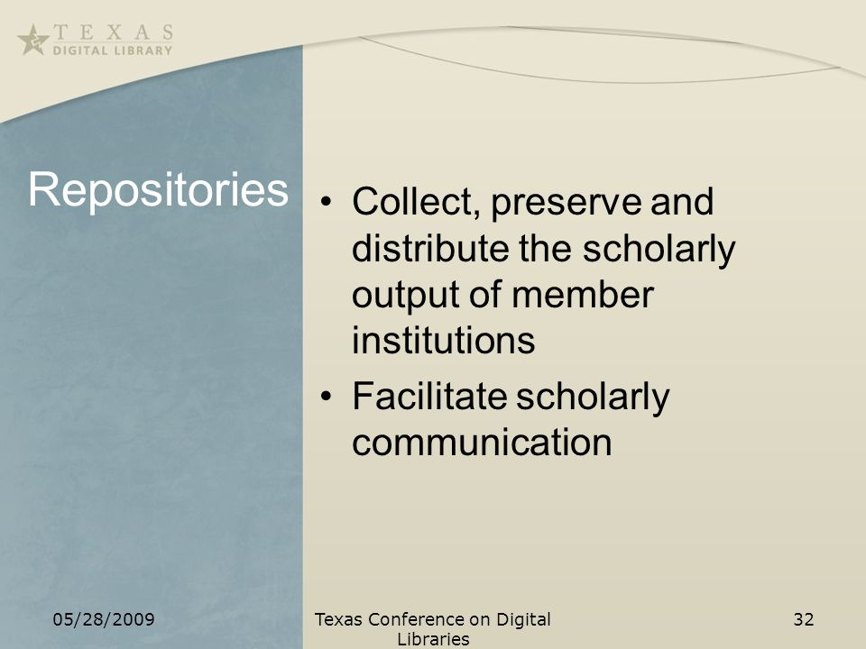Repositories Collect, preserve and distribute the scholarly output of member institutions Facilitate scholarly communication 05/28/2009Texas Conference on Digital Libraries 32
