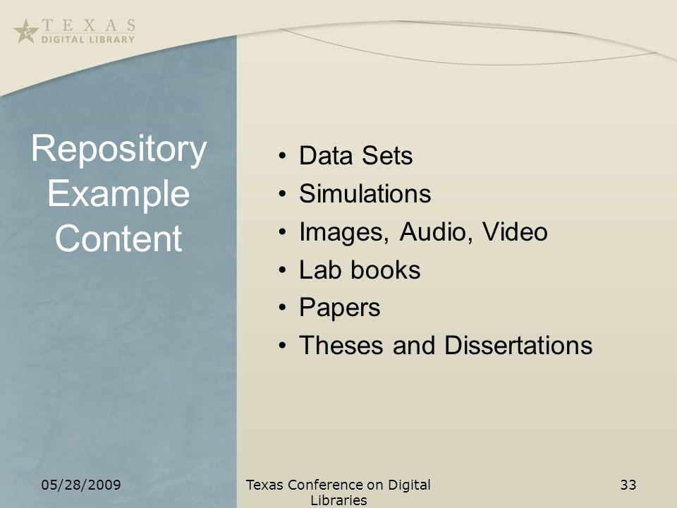 Repository Example Content Data Sets Simulations Images, Audio, Video Lab books Papers Theses and Dissertations 05/28/2009Texas Conference on Digital Libraries 33